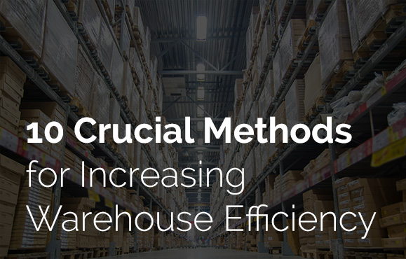 10 Crucial Methods for Increasing Warehouse Efficiency